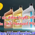 5 ưu điểm tuyệt vời của dầu ô tô Pennzoil Platinum