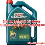 5 lý do bạn nên sử dụng Nhớt Castrol ô tô bảo vệ động cơ xe