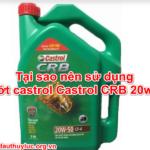 Tại sao nên sử dụng nhớt castrol Castrol CRB 20w50
