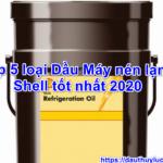 Top 5 loại Dầu Máy nén lạnh Shell tốt nhất 2020